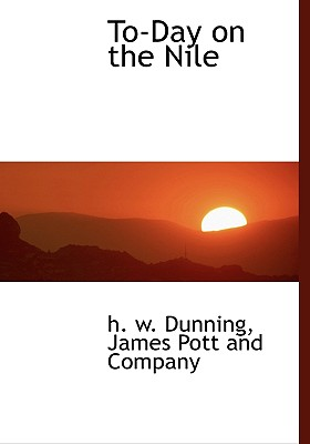 To-Day on the Nile - Dunning, H W, and James Pott and Company, Pott And Company (Creator)