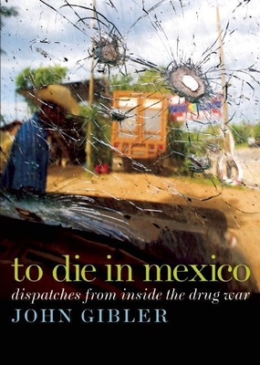 To Die in Mexico: Dispatches from Inside the Drug War - Gibler, John
