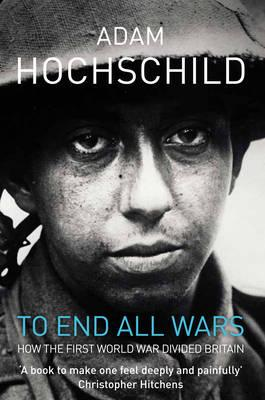 To End All Wars: A Story of Protest and Patriotism in the First World War - Hochschild, Adam