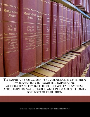 To Improve Outcomes for Vulnerable Children by Investing in Families, Improving Accountability in the Child Welfare System, and Finding Safe, Stable, and Permanent Homes for Foster Children. - United States Congress House of Represen (Creator)