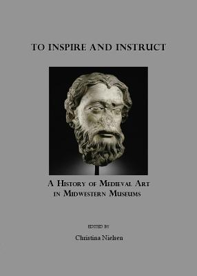 To Inspire and Instruct: A History of Medieval Art in Midwestern Museums - Nielsen, Christina (Editor)
