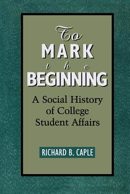 To Mark the Beginning: A Social History of College Student Affairs - Caple, Richard B