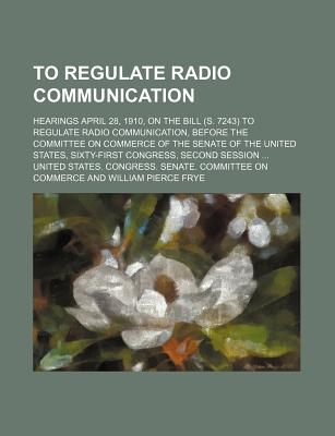 To Regulate Radio Communication; Hearings April 28, 1910, on the Bill (S. 7243) to Regulate Radio Communication, Before the Committee on Commerce of the Senate of the United States, Sixty-First Congress, Second Session - Commerce, United States Congress