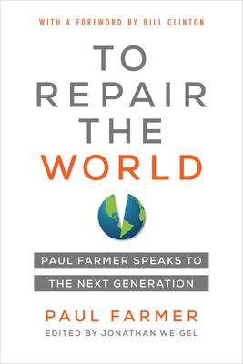 To Repair the World: Paul Farmer Speaks to the Next Generation - Farmer, Paul, and Weigel, Jonathan L (Editor), and Clinton, Bill, President (Foreword by)