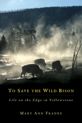 To Save the Wild Bison: Life on the Edge in Yellowstone - Franke, Mary Ann