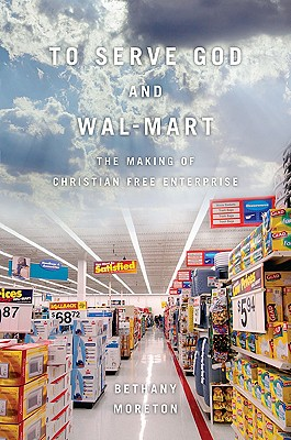 To Serve God and Wal-Mart: The Making of Christian Free Enterprise -