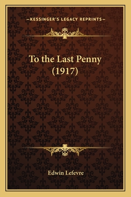 To the Last Penny (1917) - Lefevre, Edwin