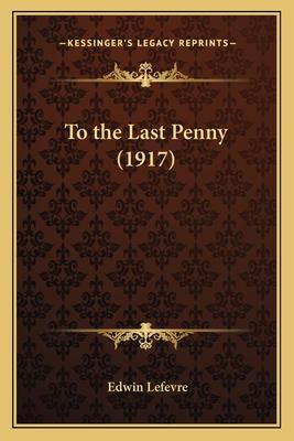 To the Last Penny (1917) - Lefevre, Edwin