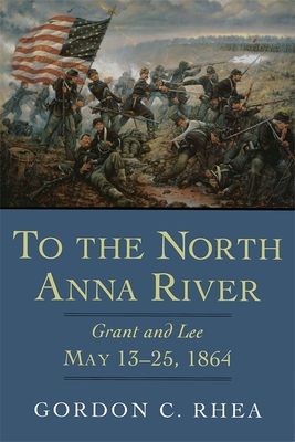 To the North Anna River: Grant and Lee, May 13--25, 1864 - Rhea, Gordon C