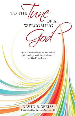 To the Tune of a Welcoming God: Lyrical Reflections on Sexuality, Spirituality, and the Widenessof God's Welcome -- In the Hope That the Church Will Dare to Sing Along - Weiss, David R, and Hill, Anita (Foreword by)