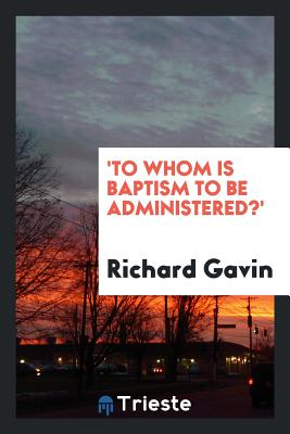 'to Whom Is Baptism to Be Administered?' - Gavin, Richard