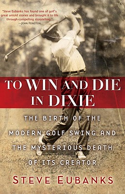 To Win and Die in Dixie: The Birth of the Modern Golf Swing and the Mysterious Death of Its Creator - Eubanks, Steve