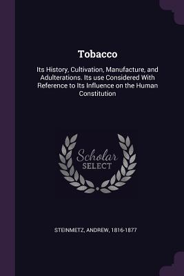Tobacco: Its History, Cultivation, Manufacture, and Adulterations. Its Use Considered with Reference to Its Influence on the Human Constitution - Steinmetz, Andrew