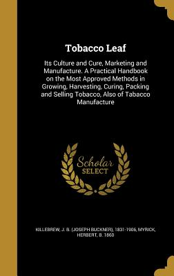 Tobacco Leaf: Its Culture and Cure, Marketing and Manufacture. a Practical Handbook on the Most Approved Methods in Growing, Harvesting, Curing, Packing and Selling Tobacco, Also of Tabacco Manufacture - Killebrew, J B (Joseph Buckner) 1831- (Creator), and Myrick, Herbert B 1860 (Creator)