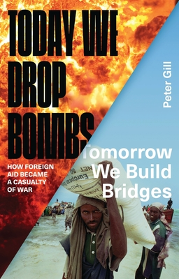 Today We Drop Bombs, Tomorrow We Build Bridges: How Foreign Aid Became a Casualty of War - Gill, Peter