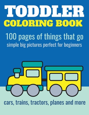 Toddler Coloring Book: 100 Pages of Things That Go: Cars, Trains, Tractors, Trucks Coloring Book for Kids 2-4 - Nathan, Elita