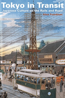 Tokyo in Transit: Japanese Culture on the Rails and Road - Freedman, Alisa