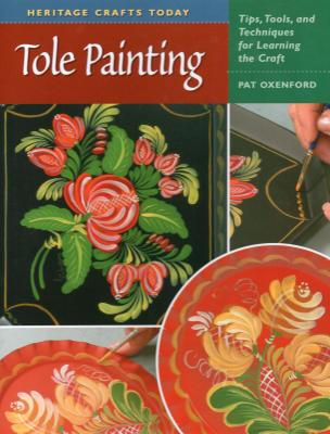 Tole Painting: Tips, Tools, and Techniques for Learning the Craft - Oxenford, Pat