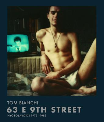 Tom Bianchi: 63 E 9th Street: NYC Polaroids 1975-1983 - Bianchi, Tom (Photographer)