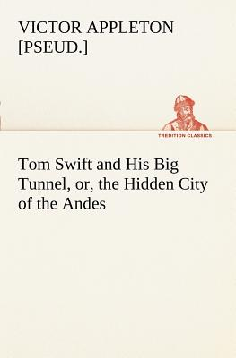 Tom Swift and His Big Tunnel, Or, the Hidden City of the Andes - Appleton, Victor [Pseud ]