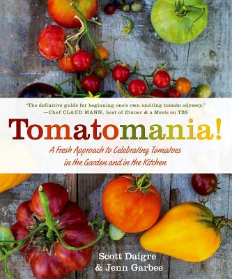 Tomatomania!: A Fresh Approach to Celebrating Tomatoes in the Garden and in the Kitchen - Daigre, Scott, and Garbee, Jenn