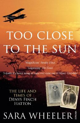 Too Close To The Sun: The Life and Times of Denys Finch Hatton - Wheeler, Sara