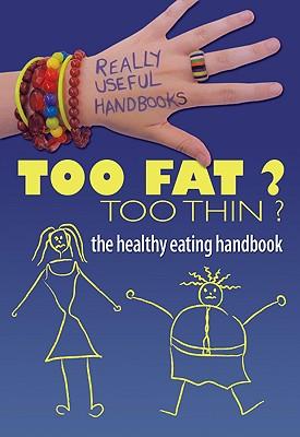 Too Fat? Too Thin? the Healthy Eating Handbook - Naik, Anita, and Sayer, Melissa
