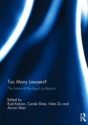 Too Many Lawyers?: The future of the legal profession - Katvan, Eyal (Editor), and Silver, Carole (Editor), and Ziv, Neta (Editor)