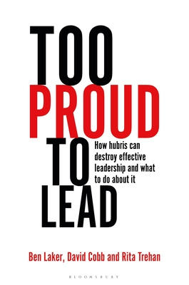 Too Proud to Lead: How Hubris Can Destroy Effective Leadership and What to Do About It - Laker, Ben, and Cobb, David, and Trehan, Rita