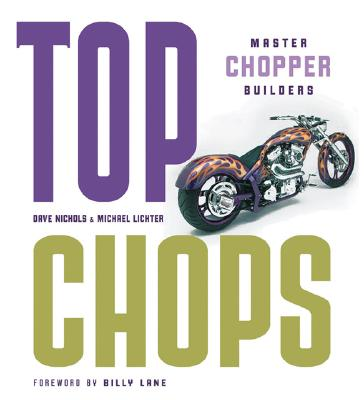 Top Chops: Master Chopper Builders - Nichols, Dave, and Lichter, Michael, and Lane, Billy (Foreword by)