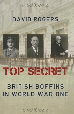 Top Secret: British Boffins in World War One - Rogers, David