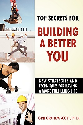 Top Secrets for Building a Better You: New Strategies and Techniques for Having a More Fulfilling Life - Gini Graham Scott, Phd