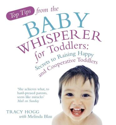 Top Tips from the Baby Whisperer for Toddlers: Secrets to Raising Happy and Cooperative Toddlers. by Tracy Hogg, Melinda Blau - Hogg, Tracy, and Blau, Melinda