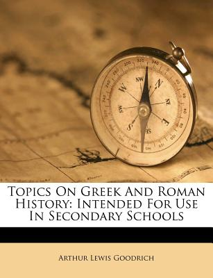 Topics on Greek and Roman History: Intended for Use in Secondary Schools (1901) - Goodrich, Arthur Lewis