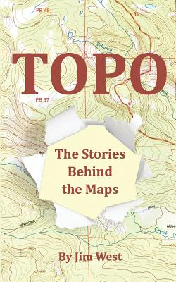 Topo: The Stories Behind the Maps - West, Jim