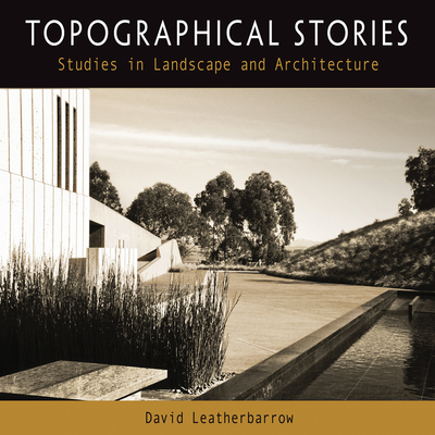 Topographical Stories: Studies in Landscape and Architecture - Leatherbarrow, David