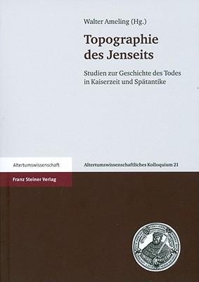Topographie Des Jenseits: Studien Zur Geschichte Des Todes in Kaiserzeit Und Spatantike - Ameling, Walter (Editor)