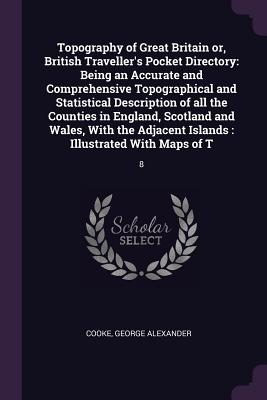 Topography of Great Britain Or, British Traveller's Pocket Directory: Being an Accurate and Comprehensive Topographical and Statistical Description of All the Counties in England, Scotland and Wales, with the Adjacent Islands: Illustrated with Maps of... - Cooke, George Alexander