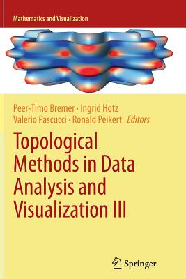 Topological Methods in Data Analysis and Visualization III: Theory, Algorithms, and Applications - Bremer, Peer-Timo (Editor), and Hotz, Ingrid (Editor), and Pascucci, Valerio (Editor)