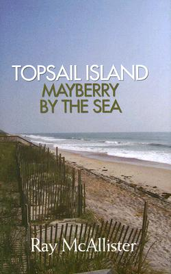 Topsail Island: Mayberry by the Sea - McAllister, Ray
