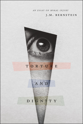 Torture and Dignity: An Essay on Moral Injury - Bernstein, J M