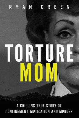Torture Mom: A Chilling True Story of Confinement, Mutilation and Murder - Green, Ryan
