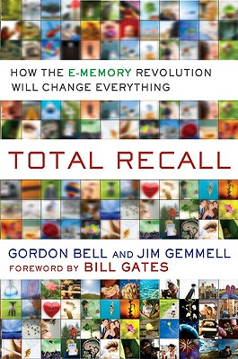 Total Recall: How the E-Memory Revolution Will Change Everything - Bell, Gordon, and Gemmell, Jim, and Gates, Bill (Foreword by)