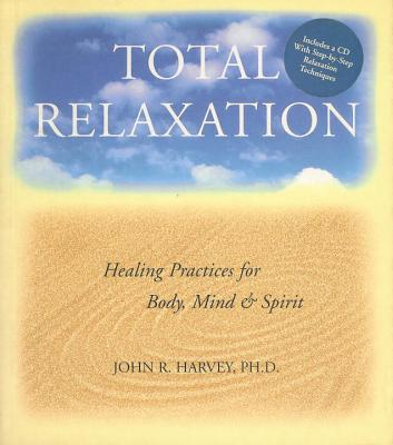 Total Relaxation: Healing Practices for Body, Mind & Spirit - Harvey, John