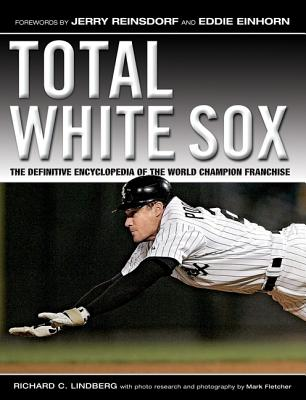 Total White Sox: The Definitive Encyclopedia of the World Champion Franchise - Lindberg, Richard L, and Fletcher, Mark (Photographer), and Reinsdorf, Jerry (Foreword by)
