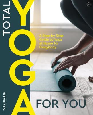 Total Yoga: A Step-By-Step Guide to Yoga at Home for Everybody - Fraser, Tara