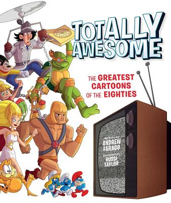Totally Awesome: The Greatest Cartoons of the Eighties - Farago, Andrew, and Taylor, Russi (Foreword by)