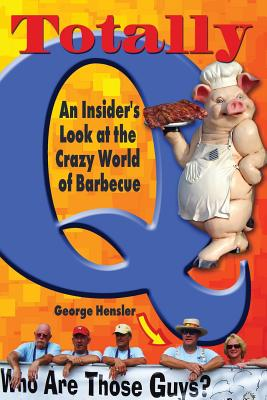 Totally Q: An Insider's Look at the Crazy World of BBQ - Hensler, George