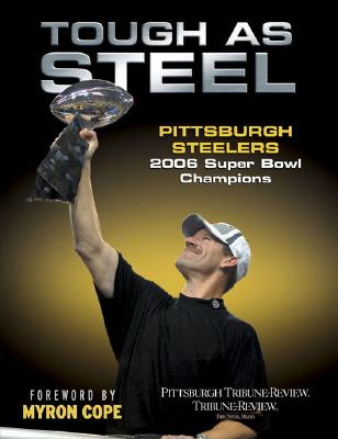 Tough as Steel Pittsburgh Steelers: 2006 Super Bowl Champions - Pittsburgh Tribune-Review