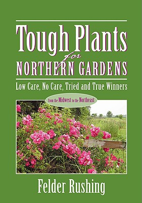 Tough Plants for Northern Gardens: Low Care, No Care, Tried and True Winners - Rushing, Felder